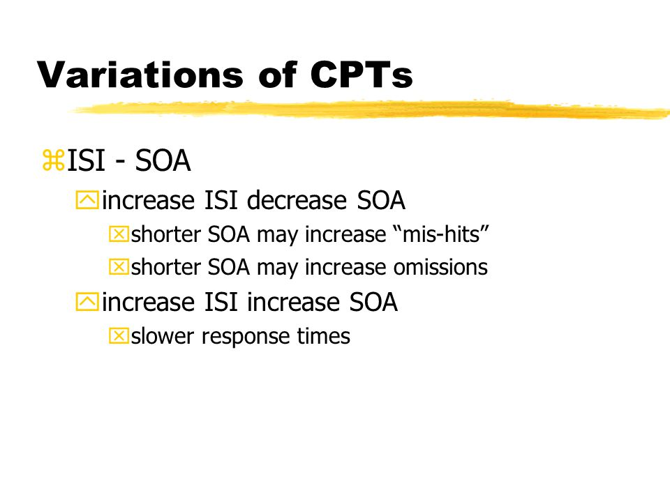 Variations of CPTs zISI - SOA yincrease ISI decrease SOA xshorter SOA may increase mis-hits xshorter SOA may increase omissions yincrease ISI increase SOA xslower response times