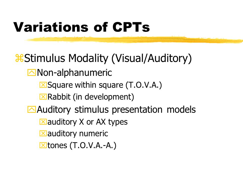 Variations of CPTs zStimulus Modality (Visual/Auditory) yNon-alphanumeric xSquare within square (T.O.V.A.) xRabbit (in development) yAuditory stimulus presentation models xauditory X or AX types xauditory numeric xtones (T.O.V.A.-A.)