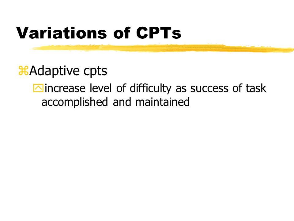 Variations of CPTs zAdaptive cpts yincrease level of difficulty as success of task accomplished and maintained