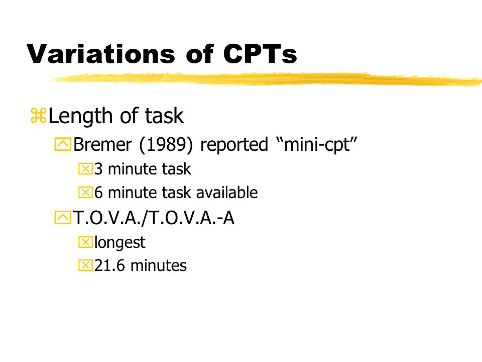 Variations of CPTs zLength of task yBremer (1989) reported mini-cpt x3 minute task x6 minute task available yT.O.V.A./T.O.V.A.-A xlongest x21.6 minutes
