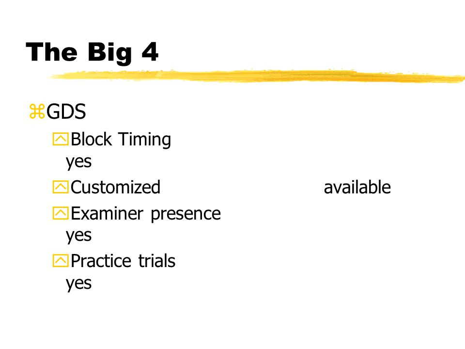 The Big 4 zGDS yBlock Timing yes yCustomized available yExaminer presence yes yPractice trials yes