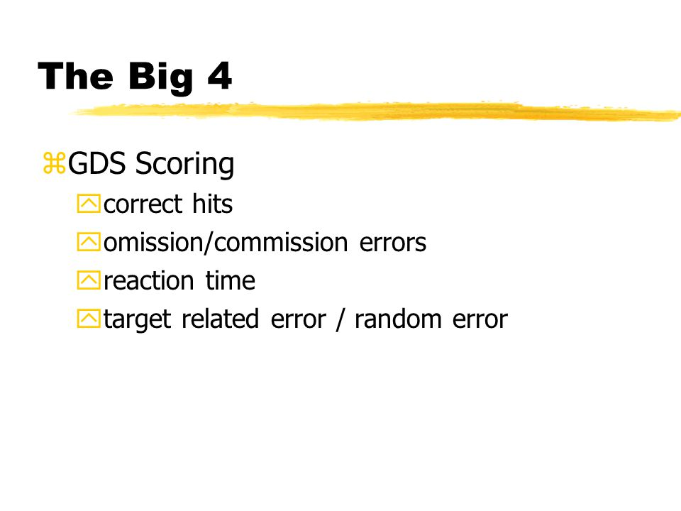 The Big 4 zGDS Scoring ycorrect hits yomission/commission errors yreaction time ytarget related error / random error
