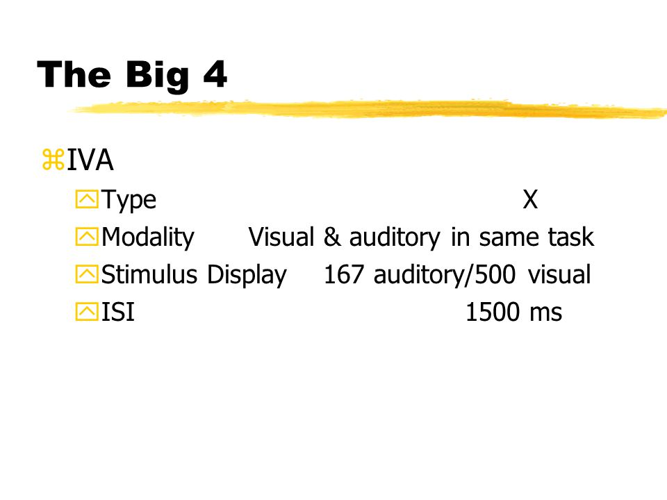 The Big 4 zIVA yType X yModality Visual & auditory in same task yStimulus Display 167 auditory/500 visual yISI 1500 ms