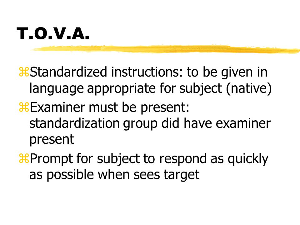 T.O.V.A. zStandardized instructions: to be given in language appropriate for subject (native) zExaminer must be present: standardization group did hav