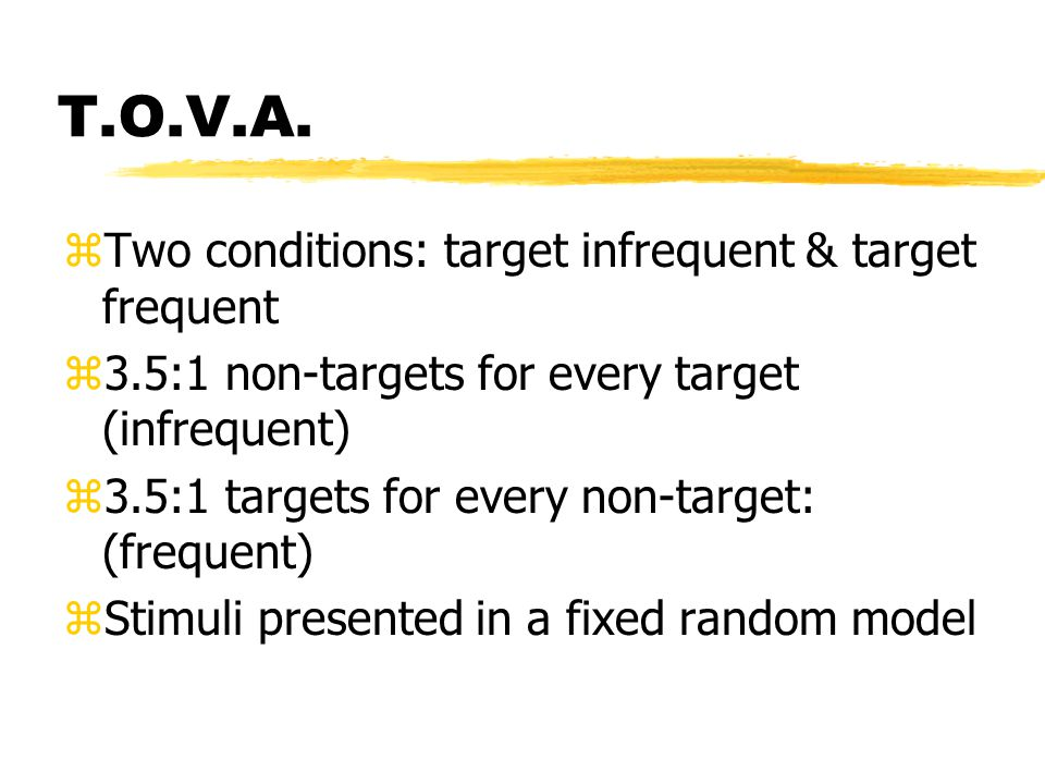 T.O.V.A. zTwo conditions: target infrequent & target frequent z3.5:1 non-targets for every target (infrequent) z3.5:1 targets for every non-target: (f