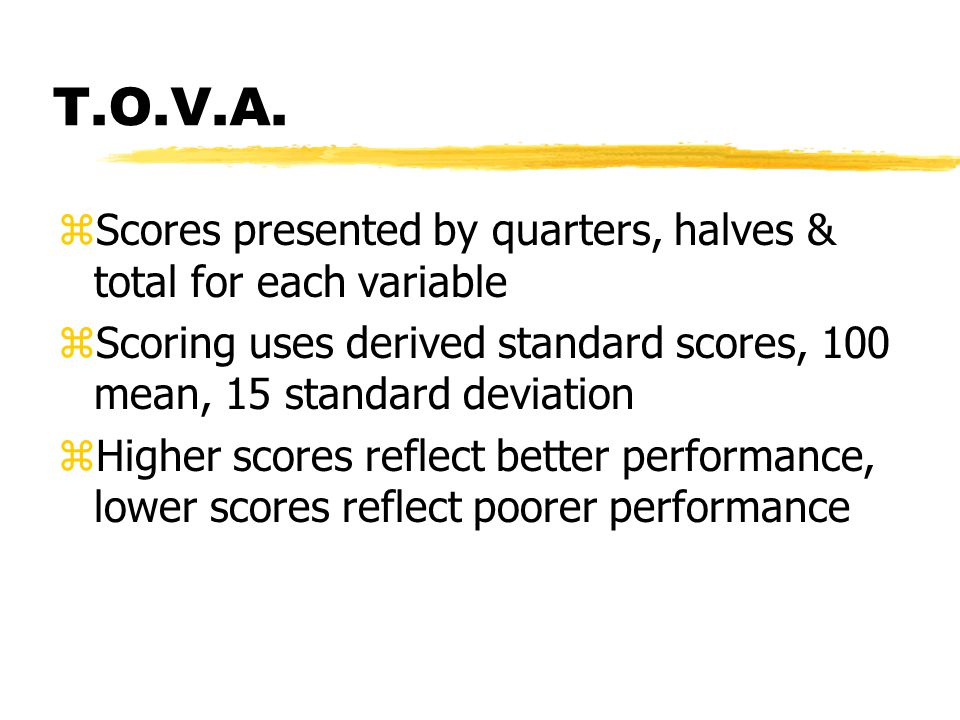 T.O.V.A. zScores presented by quarters, halves & total for each variable zScoring uses derived standard scores, 100 mean, 15 standard deviation zHighe