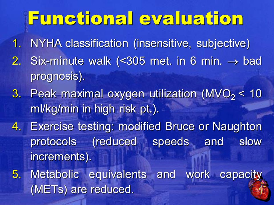 Functional evaluation 1.NYHA classification (insensitive, subjective) 2.Six-minute walk (<305 met.