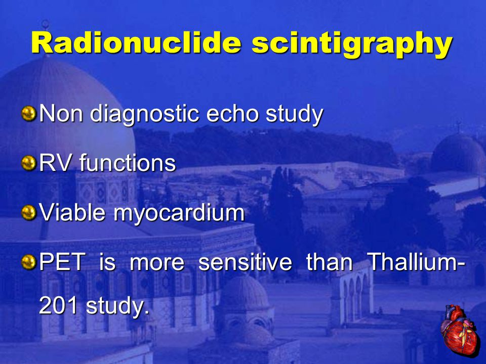 Radionuclide scintigraphy Non diagnostic echo study RV functions Viable myocardium PET is more sensitive than Thallium- 201 study.