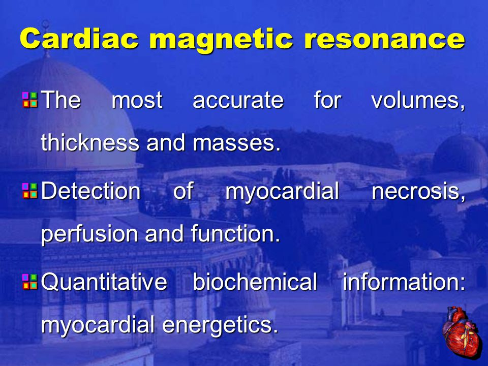 Cardiac magnetic resonance The most accurate for volumes, thickness and masses.