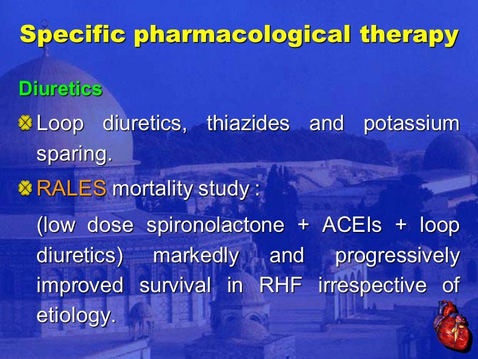 Specific pharmacological therapy Diuretics Loop diuretics, thiazides and potassium sparing.