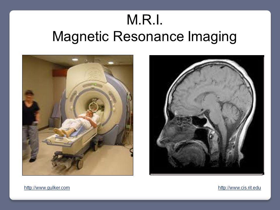 M.R.I. Magnetic Resonance Imaging http://www.cis.rit.eduhttp://www.gulker.com
