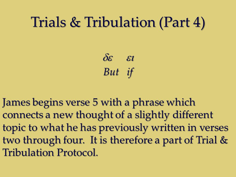 Trials & Tribulation (Part 4)  But if James begins verse 5 with a phrase which connects a new thought of a slightly different topic to what he has previously written in verses two through four.