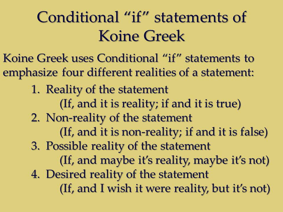 Conditional if statements of Koine Greek Koine Greek uses Conditional if statements to emphasize four different realities of a statement: 1.