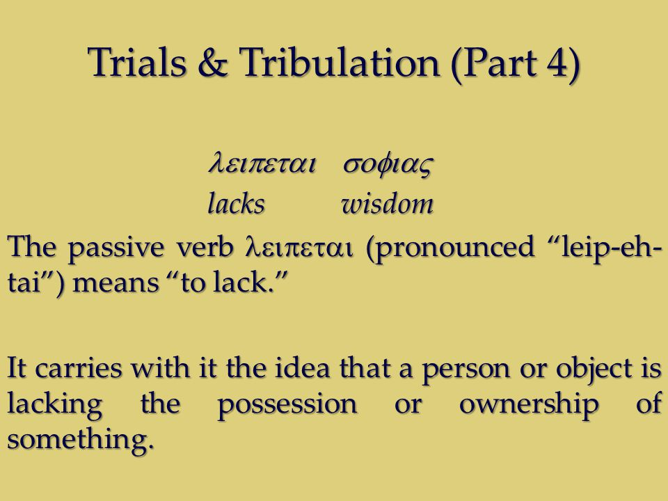 Trials & Tribulation (Part 4)  lacks wisdom The passive verb  (pronounced leip-eh- tai ) means to lack. It carries with it the idea that a person or object is lacking the possession or ownership of something.