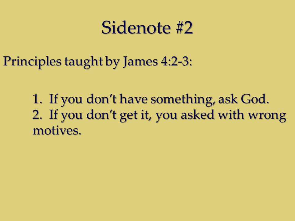 Sidenote #2 Principles taught by James 4:2-3: 1. If you don't have something, ask God.
