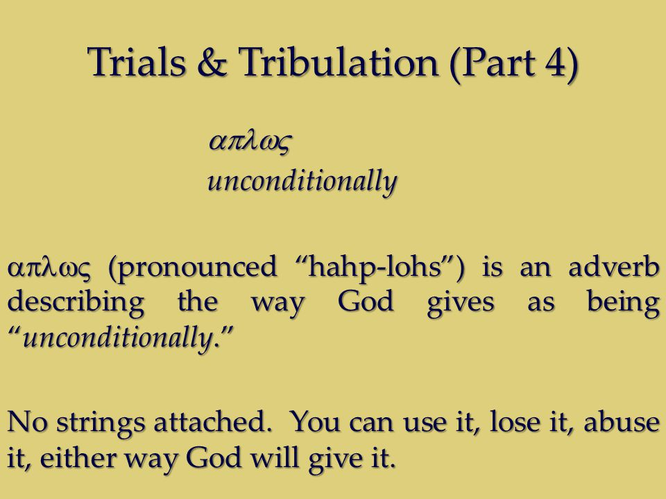 Trials & Tribulation (Part 4) unconditionally  (pronounced hahp-lohs ) is an adverb describing the way God gives as being unconditionally. No strings attached.