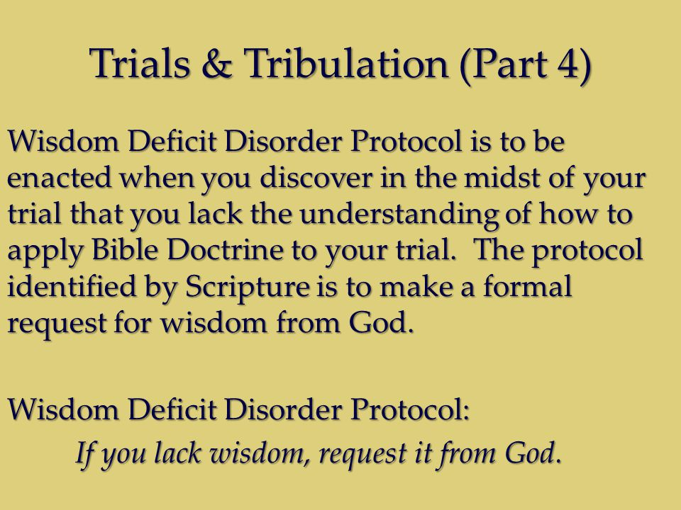 Trials & Tribulation (Part 4) Wisdom Deficit Disorder Protocol is to be enacted when you discover in the midst of your trial that you lack the understanding of how to apply Bible Doctrine to your trial.