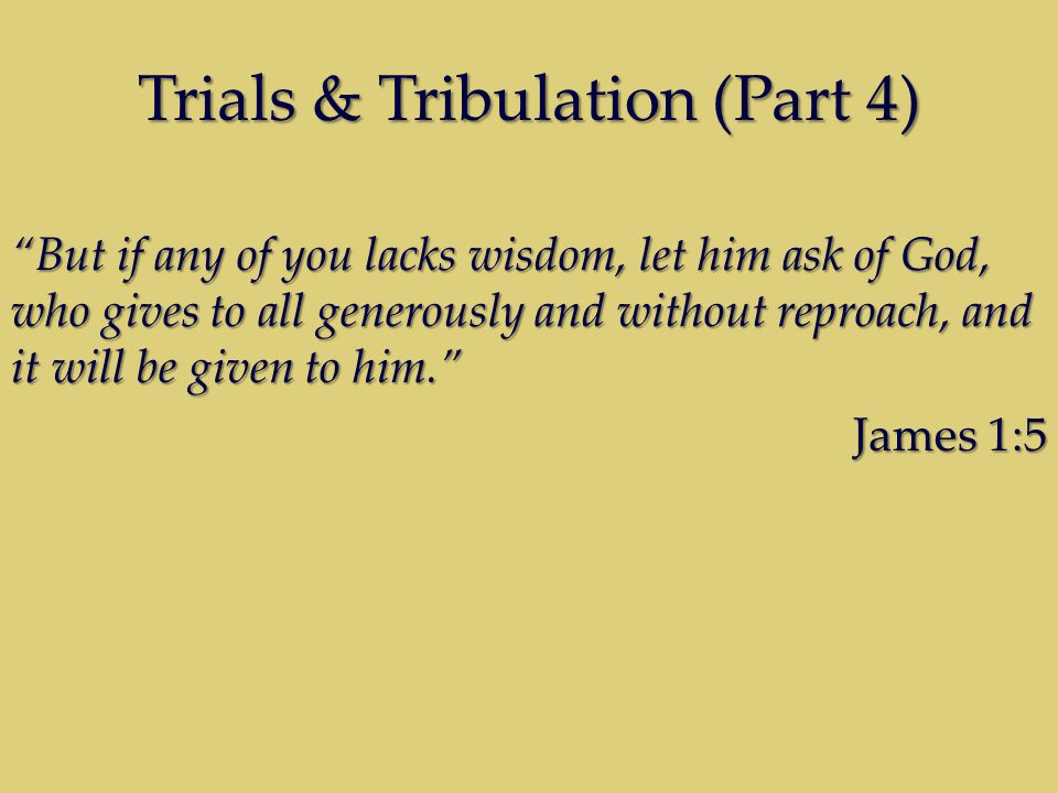 Trials & Tribulation (Part 4)  let him ask James is saying that possessing the understanding of how to apply Bible Doctrine to your situation is something which rightfully belongs to the believer.