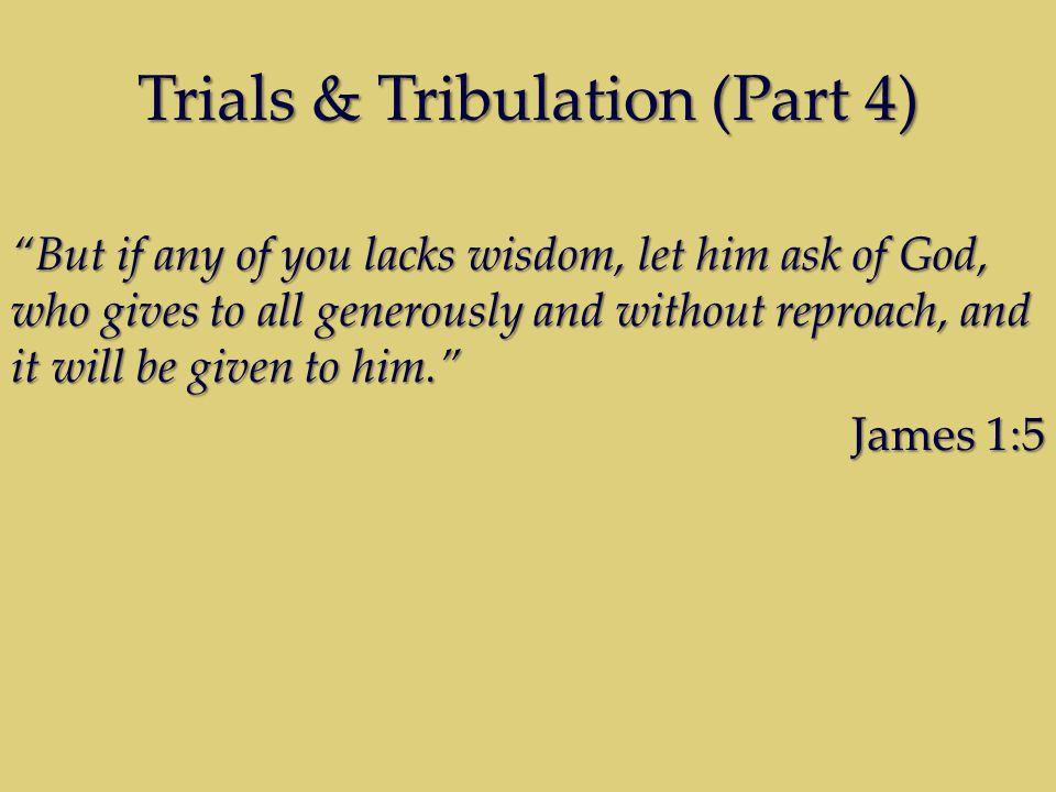 Trials & Tribulation (Part 4)  wisdom  is based on response.