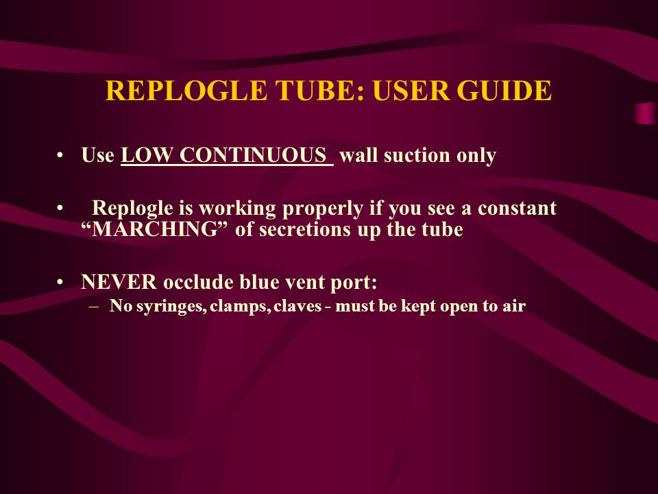 "REPLOGLE TUBE: USER GUIDE Use LOW CONTINUOUS wall suction only Replogle is working properly if you see a constant ""MARCHING"" of secretions up the tube"