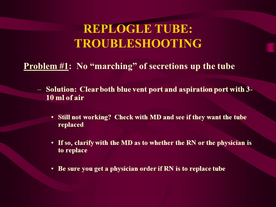 "REPLOGLE TUBE: TROUBLESHOOTING Problem #1: No ""marching"" of secretions up the tube –Solution: Clear both blue vent port and aspiration port with 3- 10"