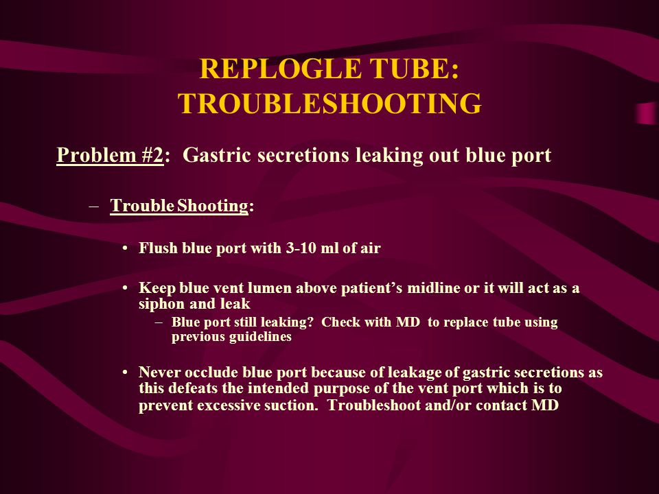 REPLOGLE TUBE: TROUBLESHOOTING Problem #2: Gastric secretions leaking out blue port –Trouble Shooting: Flush blue port with 3-10 ml of air Keep blue v