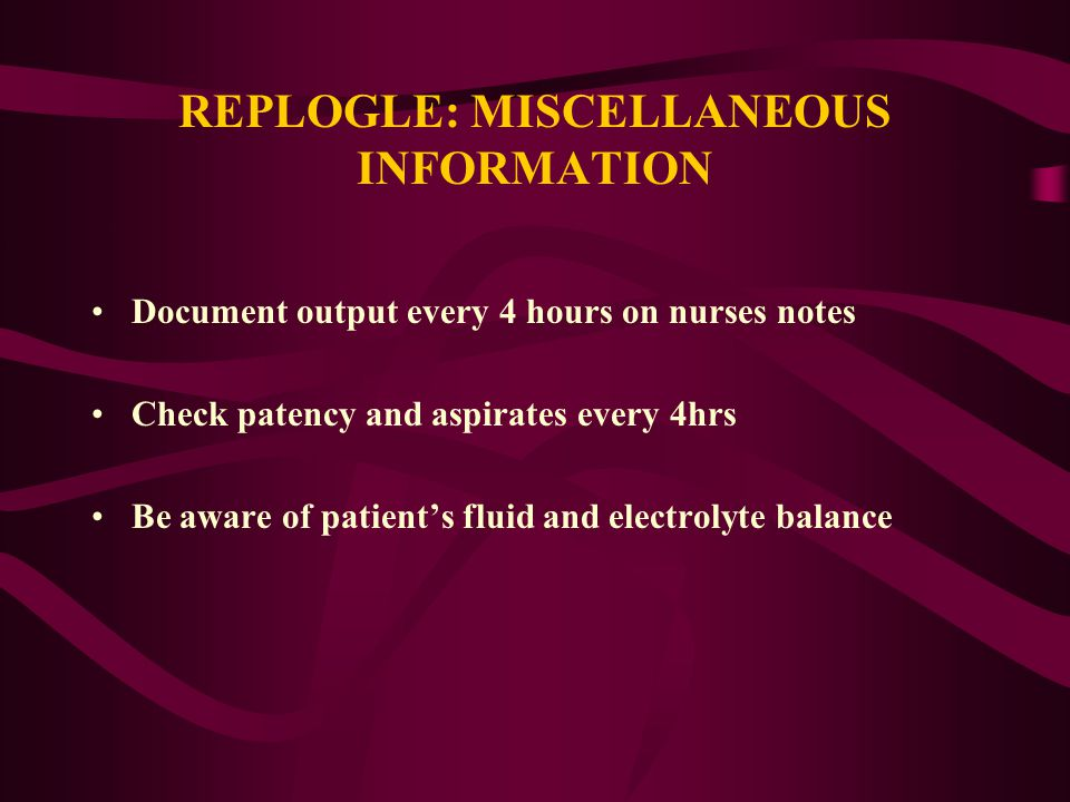 REPLOGLE: MISCELLANEOUS INFORMATION Document output every 4 hours on nurses notes Check patency and aspirates every 4hrs Be aware of patient's fluid a