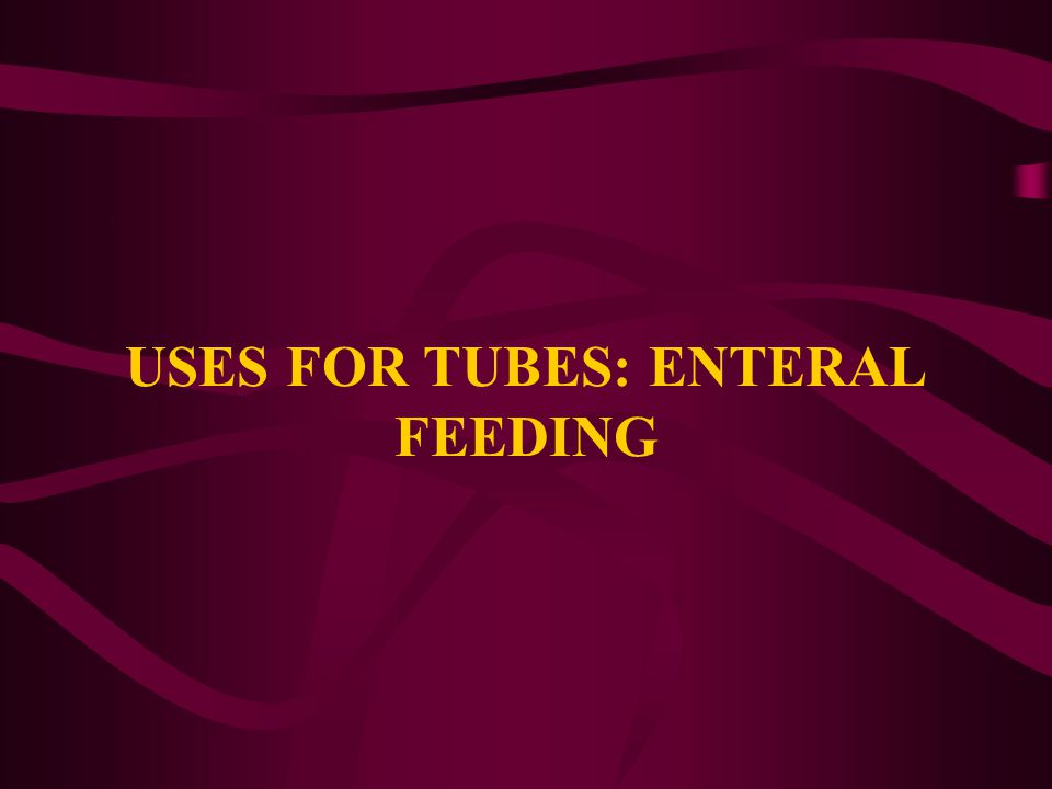 USES FOR TUBES: ENTERAL FEEDING