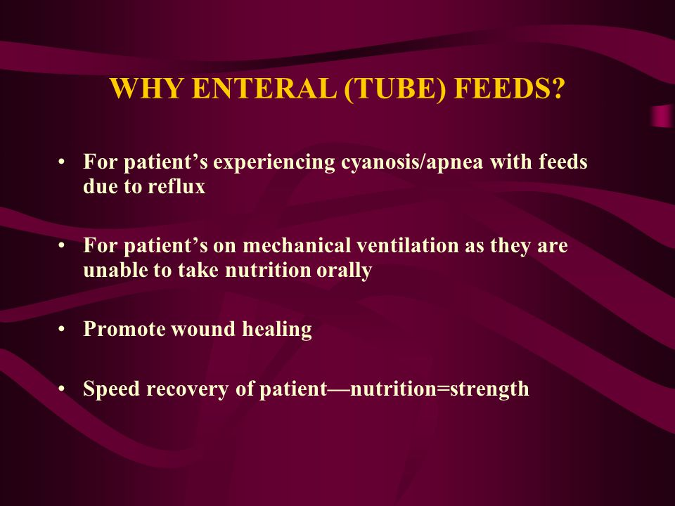 WHY ENTERAL (TUBE) FEEDS? For patient's experiencing cyanosis/apnea with feeds due to reflux For patient's on mechanical ventilation as they are unabl