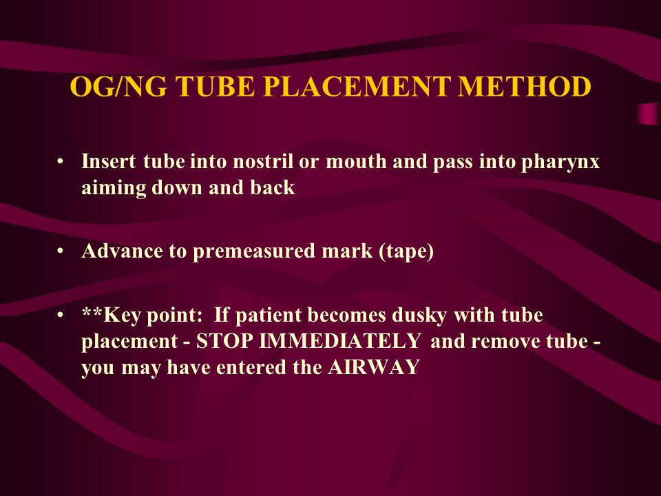 OG/NG TUBE PLACEMENT METHOD Insert tube into nostril or mouth and pass into pharynx aiming down and back Advance to premeasured mark (tape) **Key poin