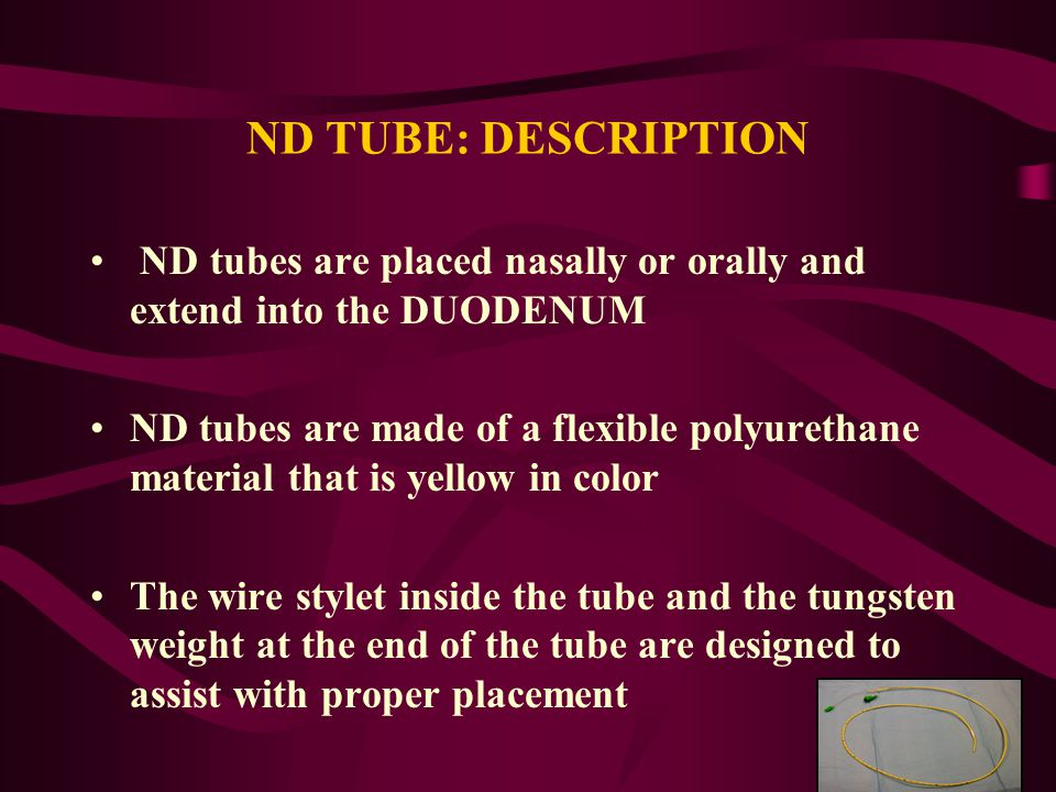 ND TUBE: DESCRIPTION ND tubes are placed nasally or orally and extend into the DUODENUM ND tubes are made of a flexible polyurethane material that is