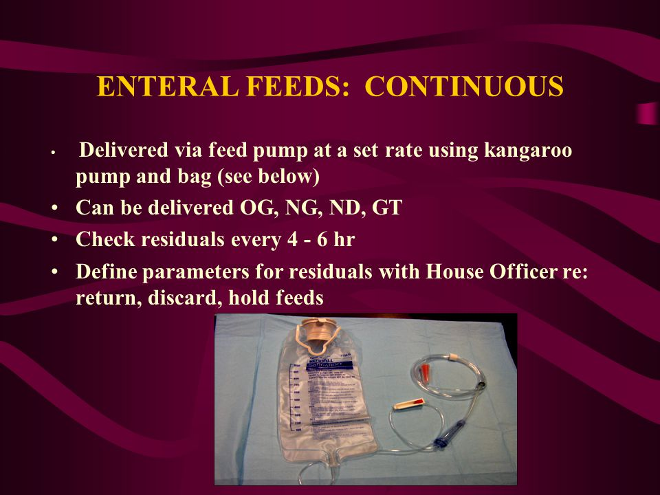 ENTERAL FEEDS: CONTINUOUS Delivered via feed pump at a set rate using kangaroo pump and bag (see below) Can be delivered OG, NG, ND, GT Check residual