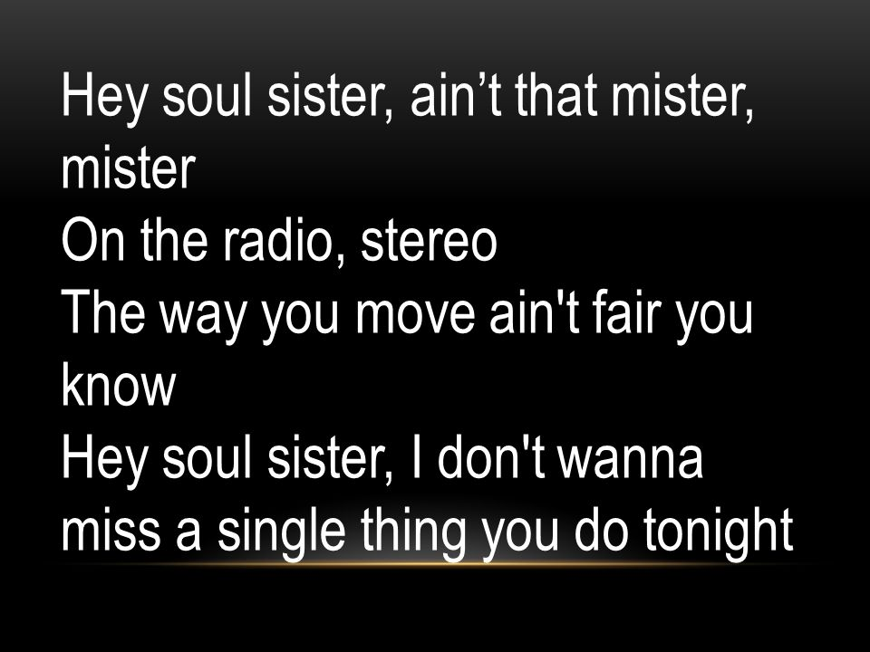 Hey soul sister, ain't that mister, mister On the radio, stereo The way you move ain't fair you know Hey soul sister, I don't wanna miss a single thin