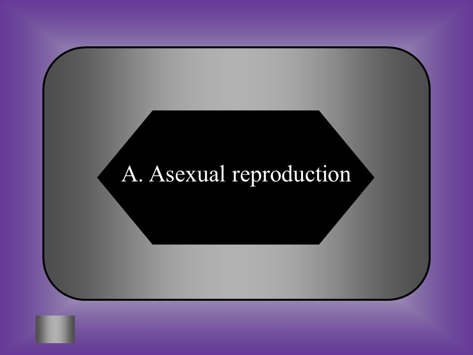 A:B: Asexual reproductionSexual reproduction C:D: BothNeither #7 Reproduction where offspring come from a single parent, and inherit the genes of that parent only.