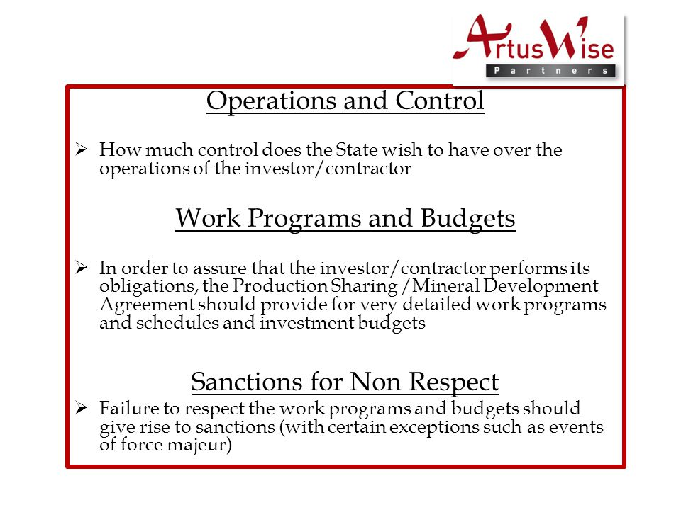 Operations and Control  How much control does the State wish to have over the operations of the investor/contractor Work Programs and Budgets  In order to assure that the investor/contractor performs its obligations, the Production Sharing /Mineral Development Agreement should provide for very detailed work programs and schedules and investment budgets Sanctions for Non Respect  Failure to respect the work programs and budgets should give rise to sanctions (with certain exceptions such as events of force majeur)