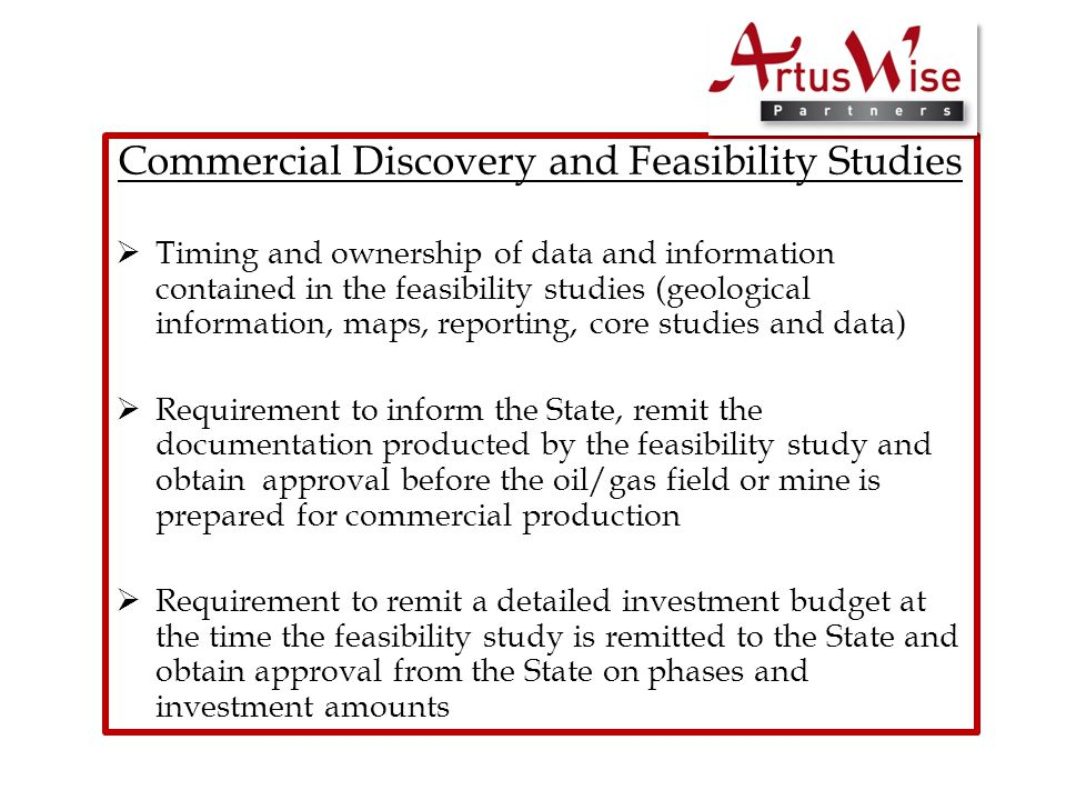 Commercial Discovery and Feasibility Studies  Timing and ownership of data and information contained in the feasibility studies (geological information, maps, reporting, core studies and data)  Requirement to inform the State, remit the documentation producted by the feasibility study and obtain approval before the oil/gas field or mine is prepared for commercial production  Requirement to remit a detailed investment budget at the time the feasibility study is remitted to the State and obtain approval from the State on phases and investment amounts