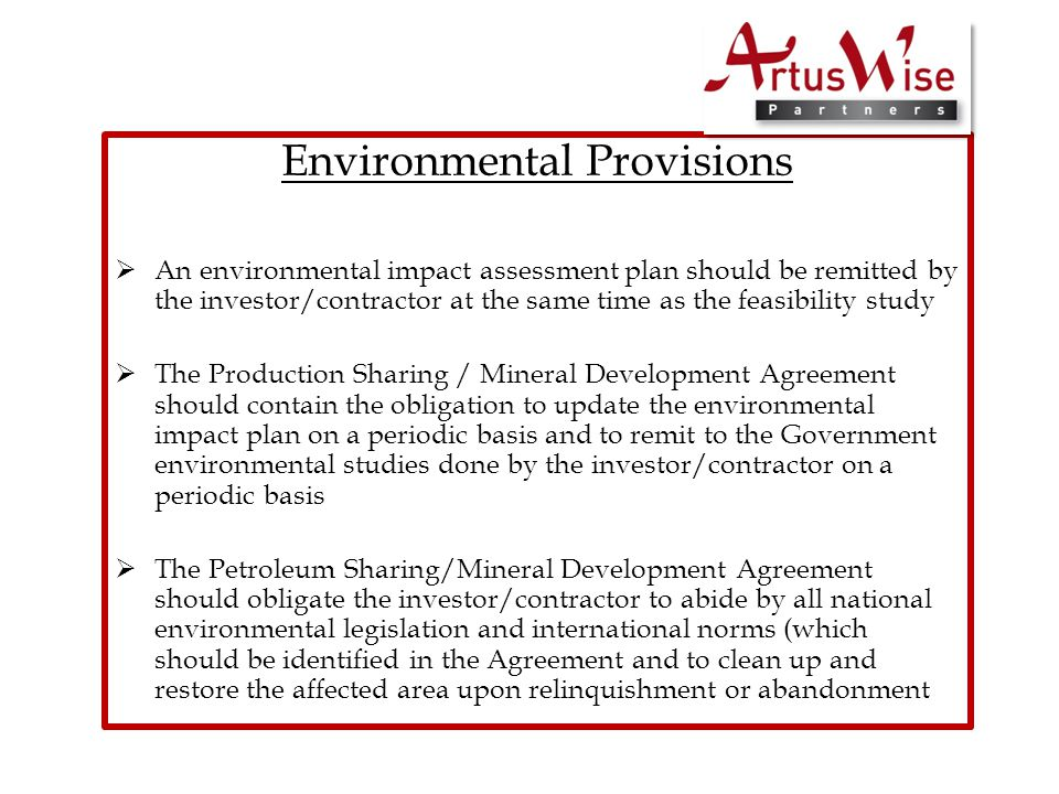 Environmental Provisions  An environmental impact assessment plan should be remitted by the investor/contractor at the same time as the feasibility study  The Production Sharing / Mineral Development Agreement should contain the obligation to update the environmental impact plan on a periodic basis and to remit to the Government environmental studies done by the investor/contractor on a periodic basis  The Petroleum Sharing/Mineral Development Agreement should obligate the investor/contractor to abide by all national environmental legislation and international norms (which should be identified in the Agreement and to clean up and restore the affected area upon relinquishment or abandonment