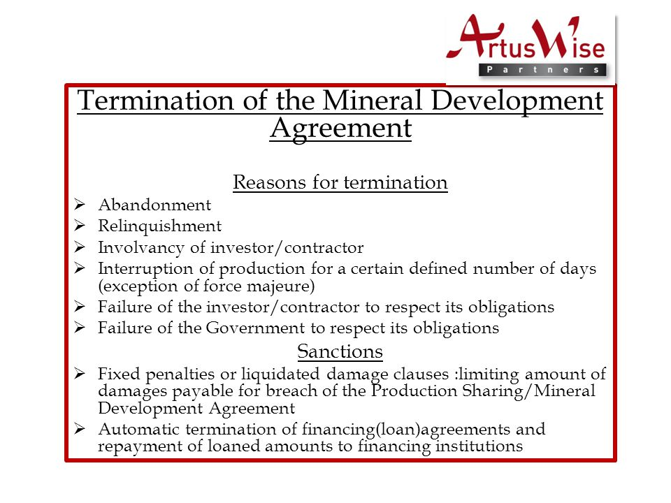 Termination of the Mineral Development Agreement Reasons for termination  Abandonment  Relinquishment  Involvancy of investor/contractor  Interruption of production for a certain defined number of days (exception of force majeure)  Failure of the investor/contractor to respect its obligations  Failure of the Government to respect its obligations Sanctions  Fixed penalties or liquidated damage clauses :limiting amount of damages payable for breach of the Production Sharing/Mineral Development Agreement  Automatic termination of financing(loan)agreements and repayment of loaned amounts to financing institutions