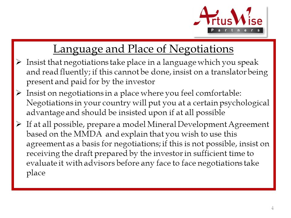 Language and Place of Negotiations  Insist that negotiations take place in a language which you speak and read fluently; if this cannot be done, insist on a translator being present and paid for by the investor  Insist on negotiations in a place where you feel comfortable: Negotiations in your country will put you at a certain psychological advantage and should be insisted upon if at all possible  If at all possible, prepare a model Mineral Development Agreement based on the MMDA and explain that you wish to use this agreement as a basis for negotiations; if this is not possible, insist on receiving the draft prepared by the investor in sufficient time to evaluate it with advisors before any face to face negotiations take place 4