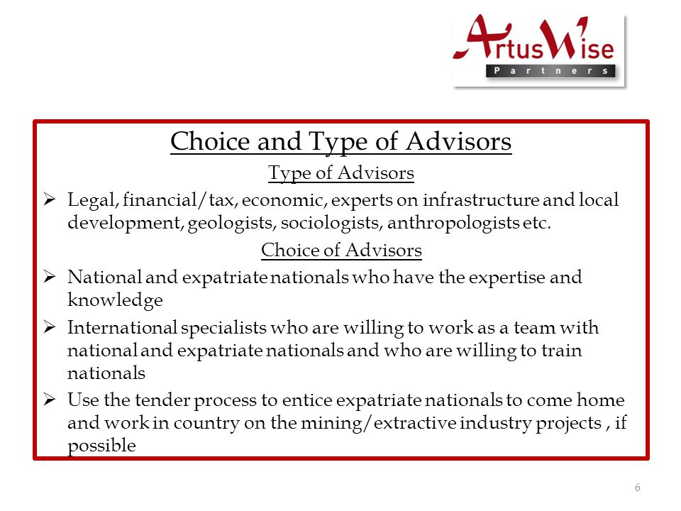 Choice and Type of Advisors Type of Advisors  Legal, financial/tax, economic, experts on infrastructure and local development, geologists, sociologists, anthropologists etc.