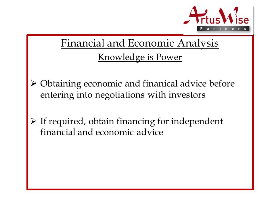 Financial and Economic Analysis Knowledge is Power  Obtaining economic and finanical advice before entering into negotiations with investors  If required, obtain financing for independent financial and economic advice