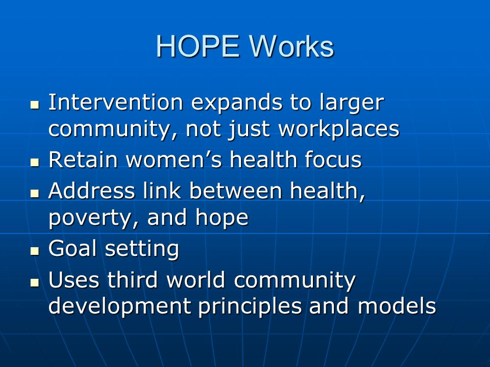 HOPE Works Intervention expands to larger community, not just workplaces Intervention expands to larger community, not just workplaces Retain women's health focus Retain women's health focus Address link between health, poverty, and hope Address link between health, poverty, and hope Goal setting Goal setting Uses third world community development principles and models Uses third world community development principles and models