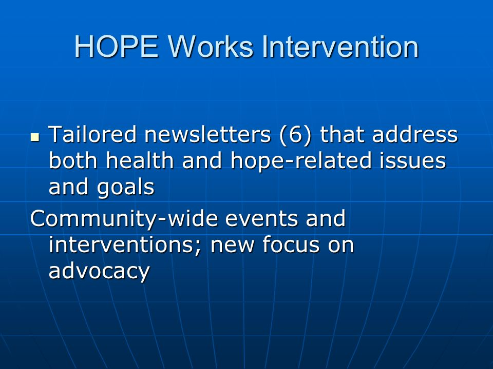 HOPE Works Intervention Tailored newsletters (6) that address both health and hope-related issues and goals Tailored newsletters (6) that address both health and hope-related issues and goals Community-wide events and interventions; new focus on advocacy