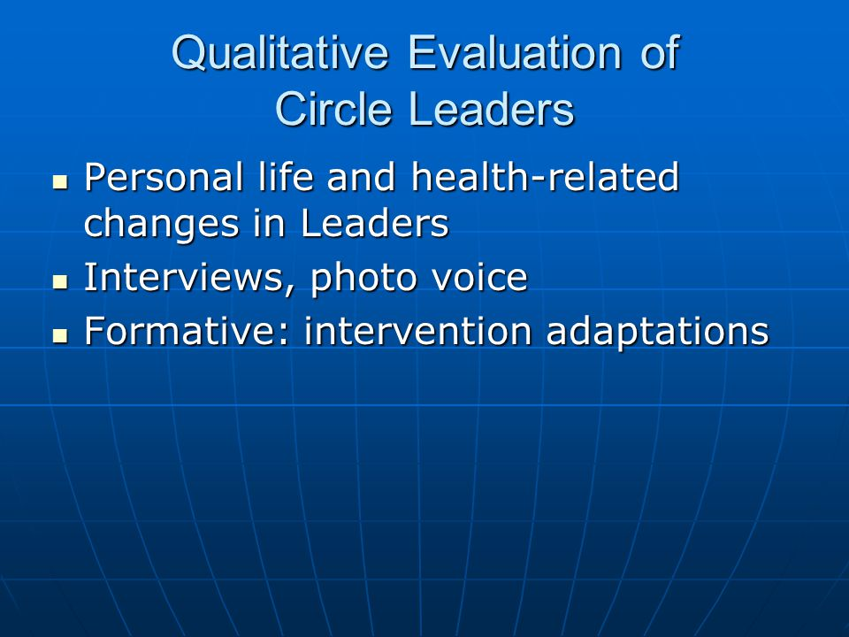 Qualitative Evaluation of Circle Leaders Personal life and health-related changes in Leaders Personal life and health-related changes in Leaders Interviews, photo voice Interviews, photo voice Formative: intervention adaptations Formative: intervention adaptations