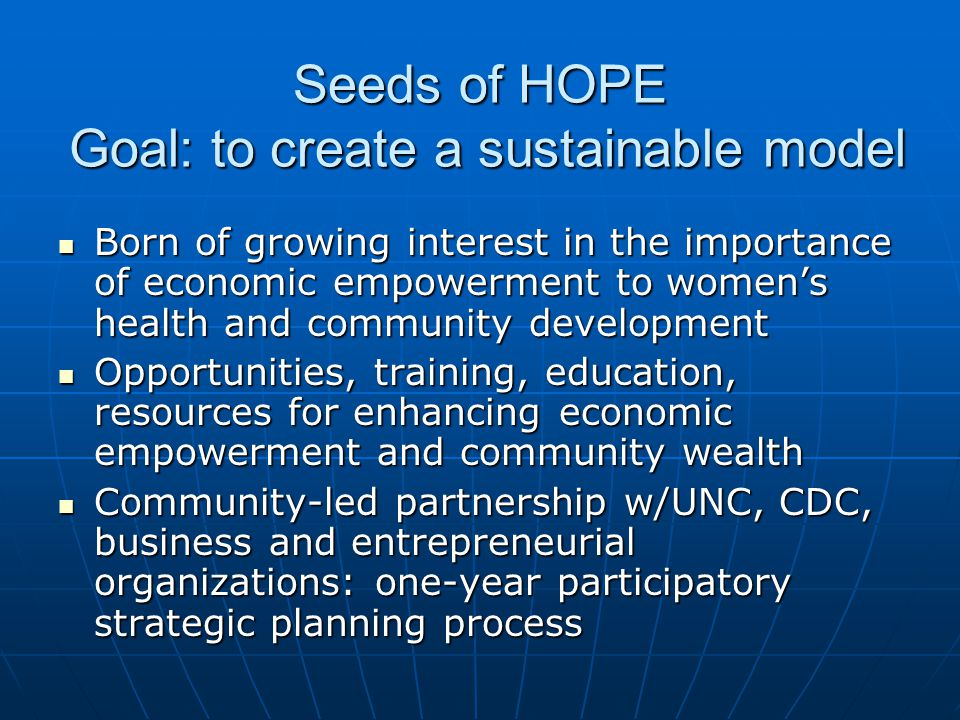 Seeds of HOPE Goal: to create a sustainable model Born of growing interest in the importance of economic empowerment to women's health and community development Born of growing interest in the importance of economic empowerment to women's health and community development Opportunities, training, education, resources for enhancing economic empowerment and community wealth Opportunities, training, education, resources for enhancing economic empowerment and community wealth Community-led partnership w/UNC, CDC, business and entrepreneurial organizations: one-year participatory strategic planning process Community-led partnership w/UNC, CDC, business and entrepreneurial organizations: one-year participatory strategic planning process