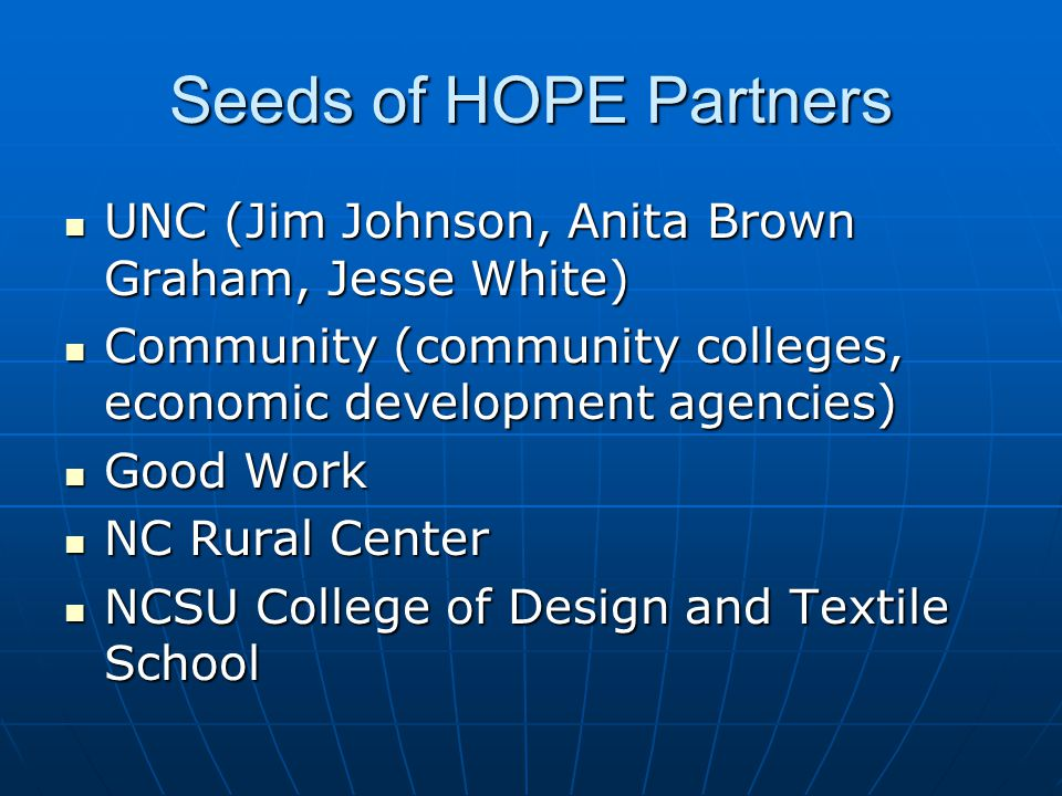 Seeds of HOPE Partners UNC (Jim Johnson, Anita Brown Graham, Jesse White) UNC (Jim Johnson, Anita Brown Graham, Jesse White) Community (community colleges, economic development agencies) Community (community colleges, economic development agencies) Good Work Good Work NC Rural Center NC Rural Center NCSU College of Design and Textile School NCSU College of Design and Textile School