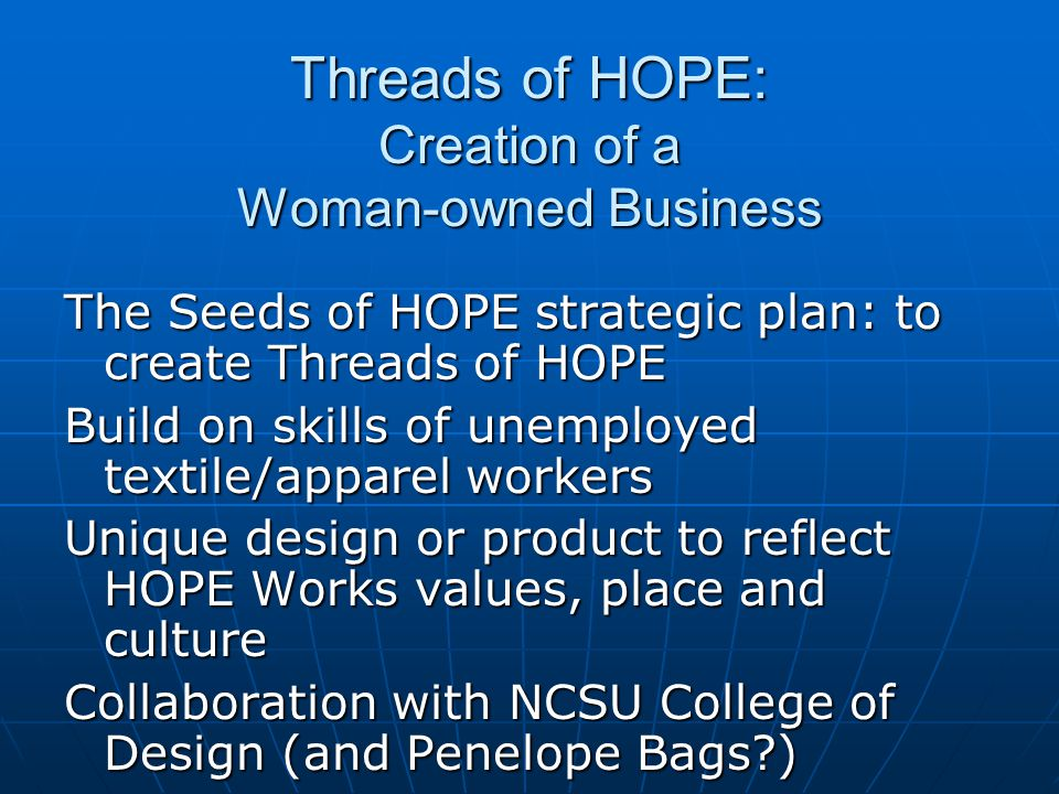Threads of HOPE: Creation of a Woman-owned Business The Seeds of HOPE strategic plan: to create Threads of HOPE Build on skills of unemployed textile/apparel workers Unique design or product to reflect HOPE Works values, place and culture Collaboration with NCSU College of Design (and Penelope Bags )
