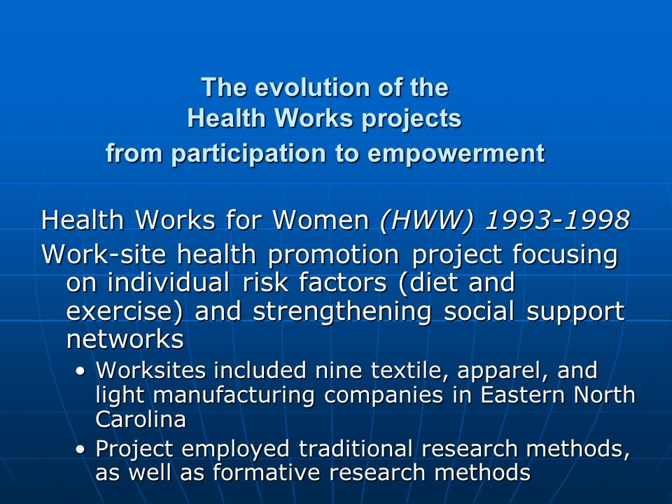 The evolution of Health Works: From participation to empowerment Health Works for Women/Health Works in the Community (HWW/HWC) 1998-2003 Health Works for Women/Health Works in the Community (HWW/HWC) 1998-2003 Scope of the project expanded to address organizational and community factors that impact health and well-beingScope of the project expanded to address organizational and community factors that impact health and well-being Community Advisory Committee (CAC), consisting of workplace representatives, local agencies, advocacy groups, established to provide guidance and feedbackCommunity Advisory Committee (CAC), consisting of workplace representatives, local agencies, advocacy groups, established to provide guidance and feedback Plant closings and lay-offs occurred in the course of project implementationPlant closings and lay-offs occurred in the course of project implementation