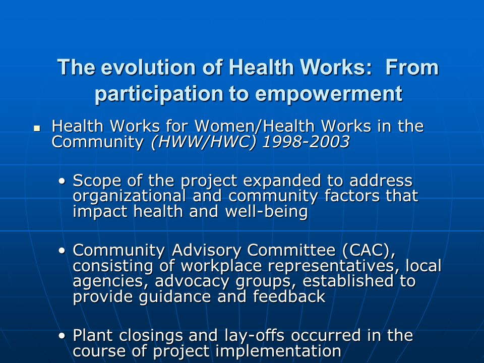 The evolution of the Health Works projects: From participation to empowerment Health Works After the Flood (HWATF) 2000- 2003 Health Works After the Flood (HWATF) 2000- 2003 In the wake of devastation wrought by Hurricane Floyd in 1999, CAC members and UNC initiated a project with CDC support to address stress and IPV in the months following the floodingIn the wake of devastation wrought by Hurricane Floyd in 1999, CAC members and UNC initiated a project with CDC support to address stress and IPV in the months following the flooding Composition of the CAC changes to include more community members, domestic violence and mental health agencies, more leadership rather than adviceComposition of the CAC changes to include more community members, domestic violence and mental health agencies, more leadership rather than advice