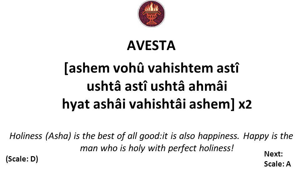 AVESTA [ashem vohû vahishtem astî ushtâ astî ushtâ ahmâi hyat ashâi vahishtâi ashem] x 2 Holiness (Asha) is the best of all good:it is also happiness.